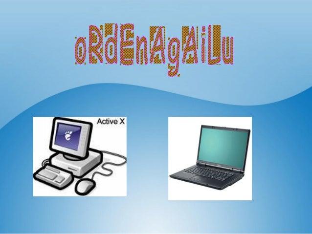 •Ordenagailua makina elektroniko bat da, informazio tratatzeko memoria eta programak dituena hain zuzen ere.