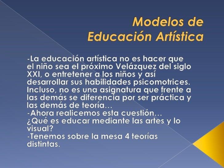 Modelos de EducaciónArtística<br />-La educación artística no es hacer que el niño sea el próximo Velázquez del siglo XXI...