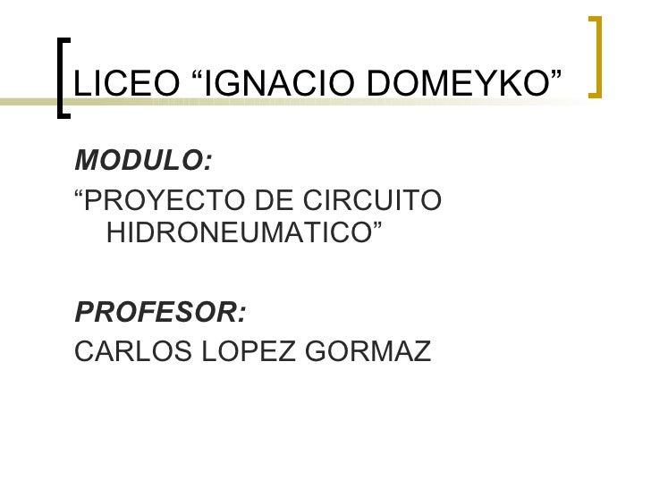 "LICEO ""IGNACIO DOMEYKO"" <ul><li>MODULO: </li></ul><ul><li>""PROYECTO DE CIRCUITO HIDRONEUMATICO"" </li></ul><ul><li>PROFESOR..."