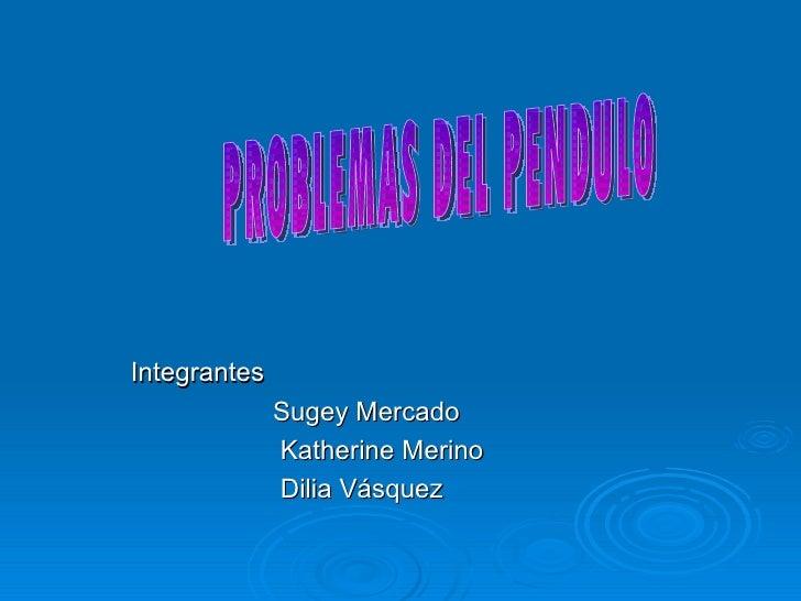Integrantes Sugey Mercado Katherine Merino Dilia Vásquez PROBLEMAS DEL PENDULO