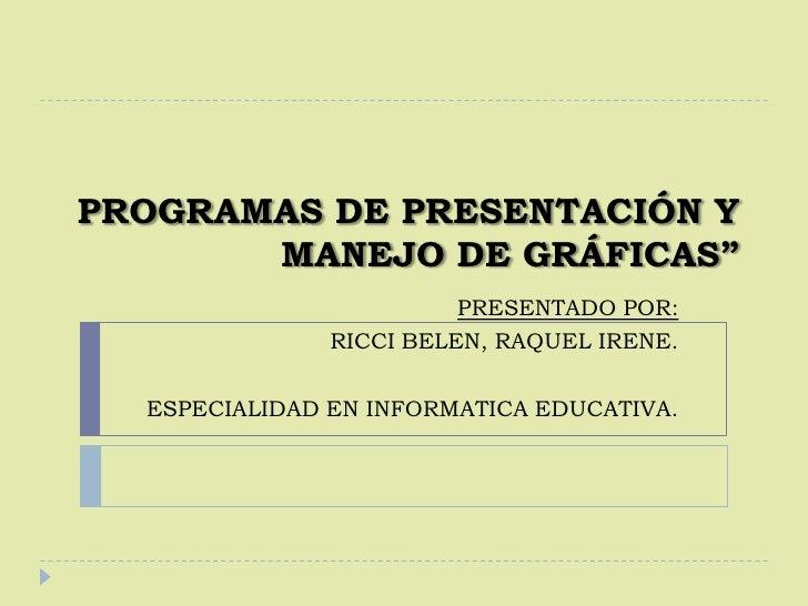 """PROGRAMAS DE PRESENTACIÓN Y MANEJO DE GRÁFICAS""""<br />PRESENTADO POR:<br />RICCI BELEN, RAQUEL IRENE. <br />ESPECIALIDAD E..."""