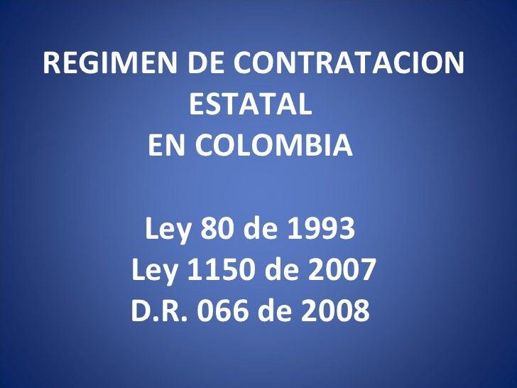 REGIMEN DE CONTRATACION ESTATAL EN COLOMBIA  Ley 80 de 1993  Ley 1150 de 2007 D.R. 066 de 2008