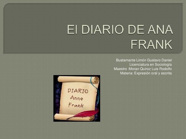 El DIARIO DE ANA FRANK<br />Bustamante Limón Gustavo Daniel<br />Licenciatura en Sociología<br />Maestro :Moran Quiroz Lu...