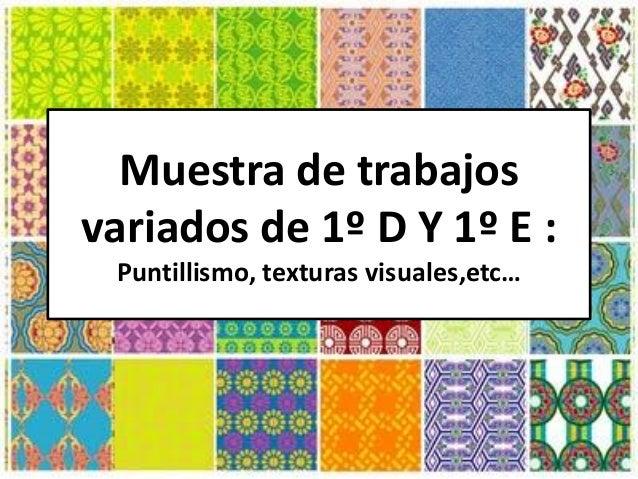 Muestra de trabajos variados de 1º D Y 1º E : Puntillismo, texturas visuales,etc…