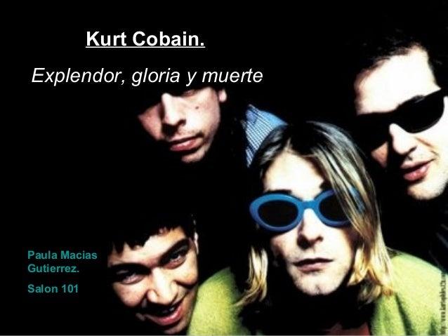Kurt Cobain. Explendor, gloria y muerte Paula Macias Gutierrez. Salon 101