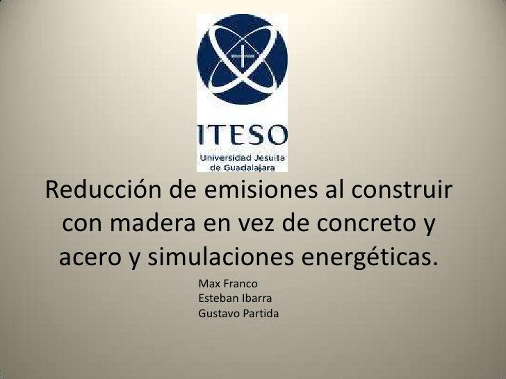 Reducción de emisiones al construir con madera en vez de concreto y acero y simulaciones energéticas.<br />Max Franco <br ...