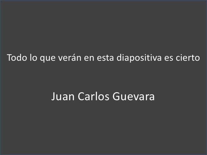 Todo lo que verán en esta diapositiva es cierto <br />Juan Carlos Guevara <br />
