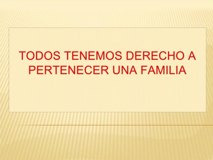 TODOS TENEMOS DERECHO A PERTENECER UNA FAMILIA
