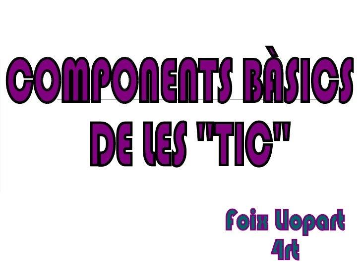 COMPONENTS BÀSICS DE LES ''TIC'' Foix Llopart 4rt