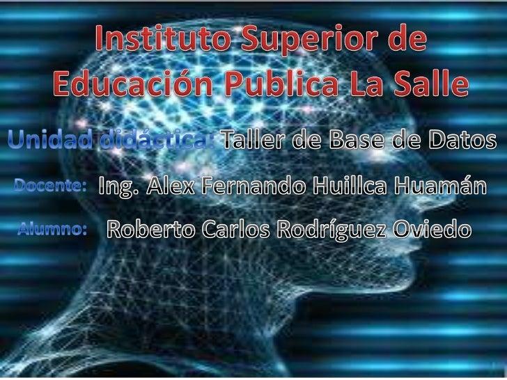 Instituto Superior de Educación Publica La Salle<br />Taller de Base de Datos<br />Unidad didáctica:<br />Ing.<br />Alex F...