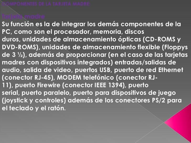 COMPONENTES DE LA TARJETA MADRE:<br />Tarjeta madre                             Su función es la de integrar los demás com...