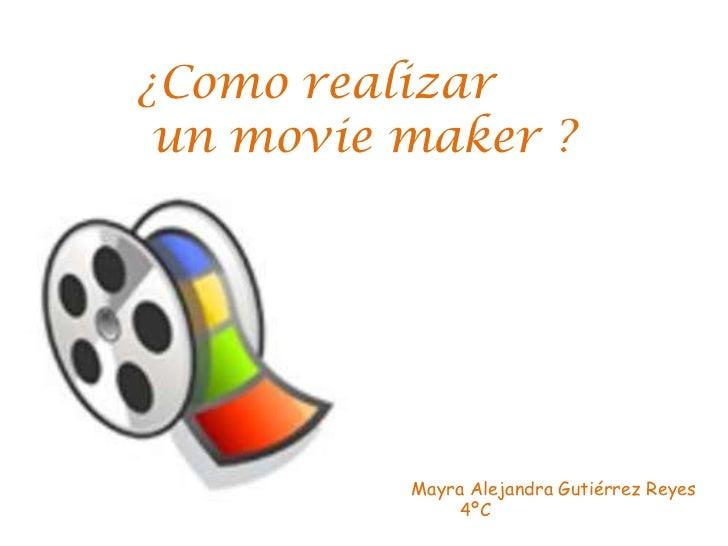 ¿Como realizar<br /> un moviemaker ?<br />Mayra Alejandra Gutiérrez Reyes<br />        4ºC<br />