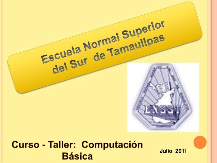 Escuela Normal Superior<br /> del Sur  de Tamaulipas<br />Curso - Taller:  Computación<br />Básica <br />Julio  2011<br />