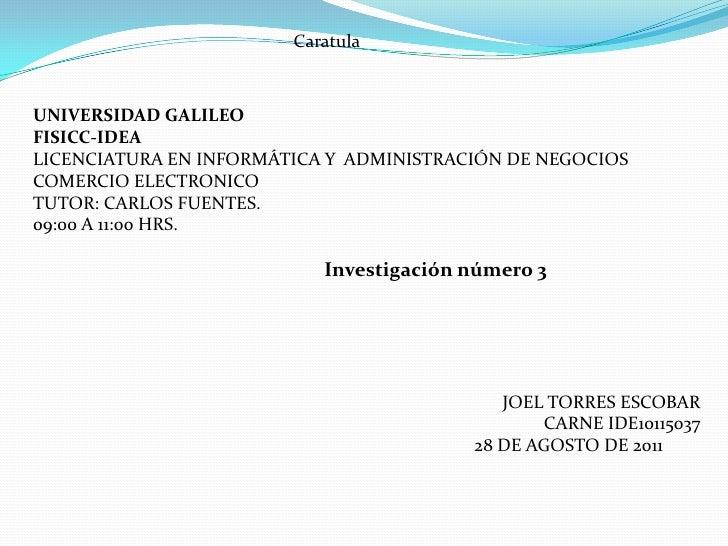 Caratula <br />UNIVERSIDAD GALILEO<br />FISICC-IDEA<br />LICENCIATURA EN INFORMÁTICA Y  ADMINISTRACIÓN DE NEGOCIOS<br />CO...