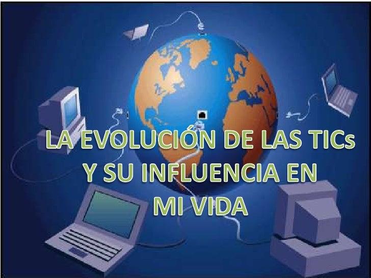 LA EVOLUCIÓN DE LAS TICs<br />Y SU INFLUENCIA EN<br />MI VIDA<br />