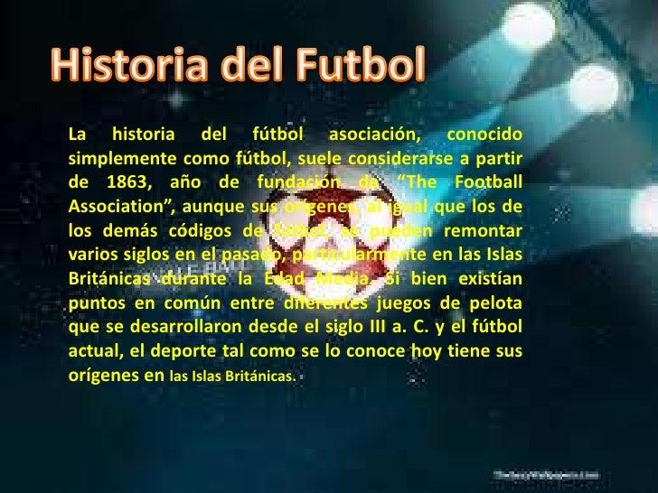 Historia del Futbol<br />La historia del fútbol asociación, conocido simplemente como fútbol, suele considerarse a partir ...