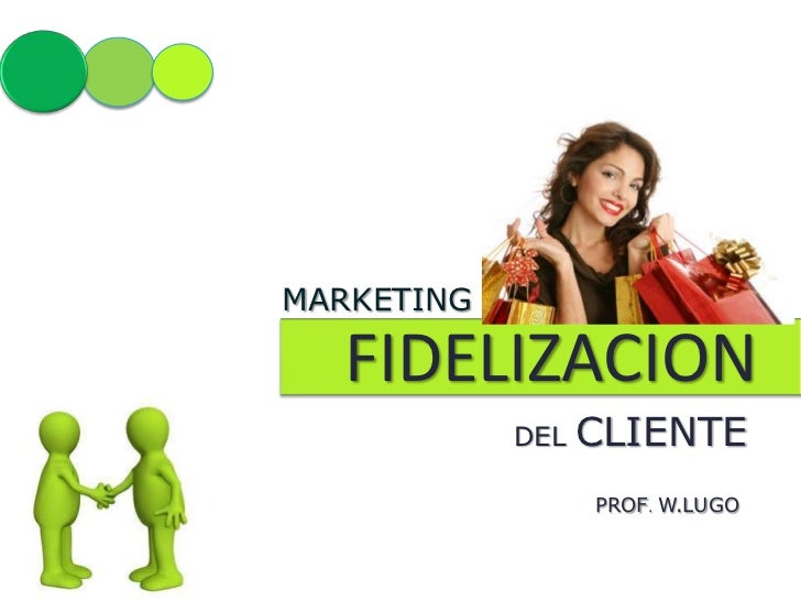MARKETING  FIDELIZACION            DEL   CLIENTE                  PROF. W.LUGO