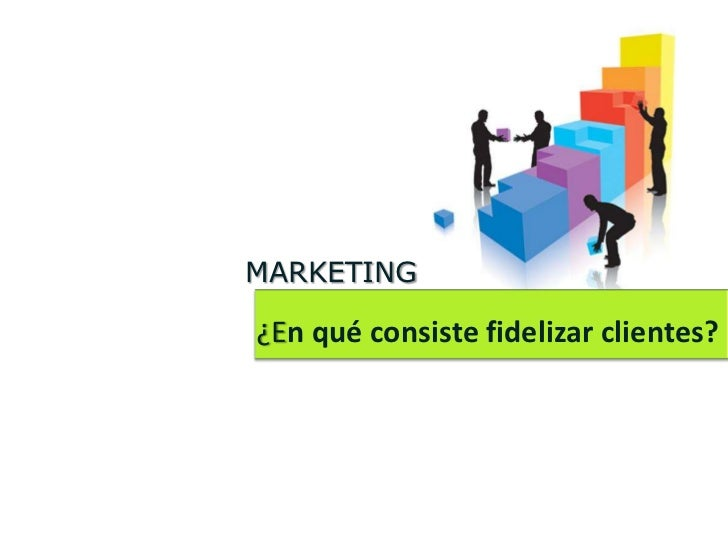 MARKETING¿En qué consiste fidelizar clientes?