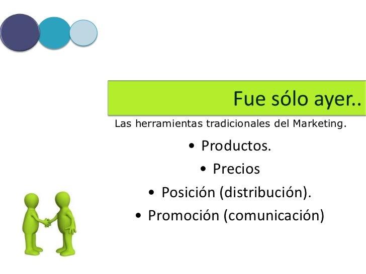 Las herramientas tradicionales del Marketing.           • Productos.             • Precios     • Posición (distribución). ...