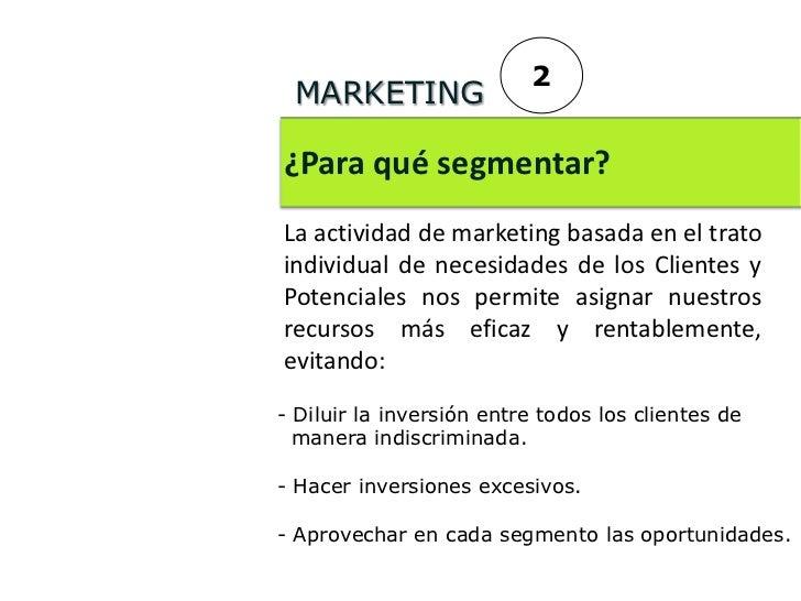 2 MARKETING¿Para qué segmentar?La actividad de marketing basada en el tratoindividual de necesidades de los Clientes yPote...