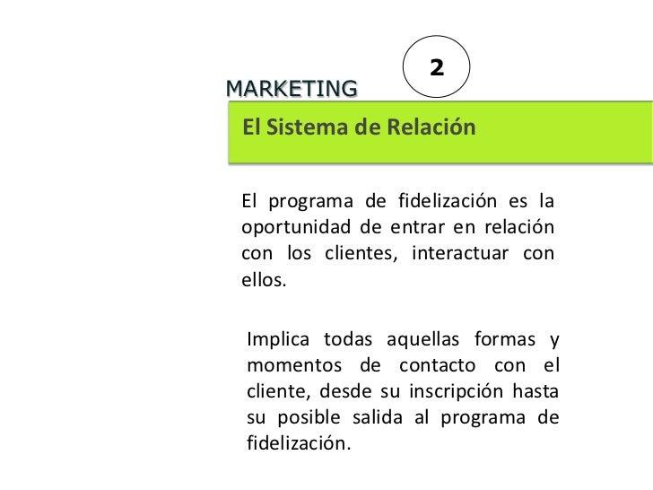 2MARKETING El Sistema de Relación El programa de fidelización es la oportunidad de entrar en relación con los clientes, in...