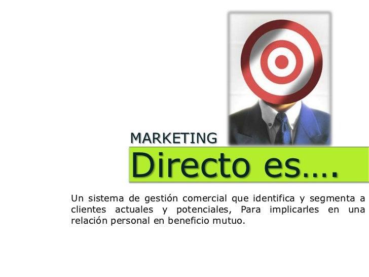 MARKETING           Directo es….Un sistema de gestión comercial que identifica y segmenta aclientes actuales y potenciales...