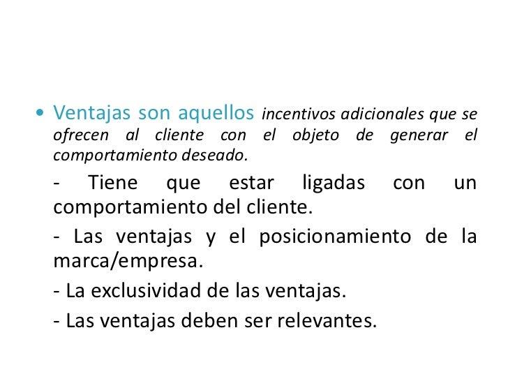 • Ventajas son aquellos incentivos adicionales que se  ofrecen al cliente con el objeto de generar el  comportamiento dese...