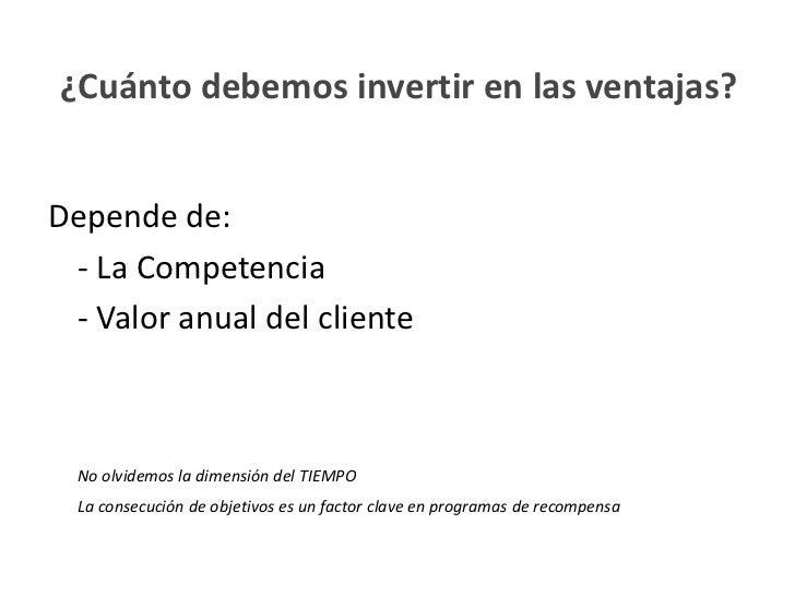¿Cuánto debemos invertir en las ventajas?Depende de: - La Competencia - Valor anual del cliente  No olvidemos la dimensión...