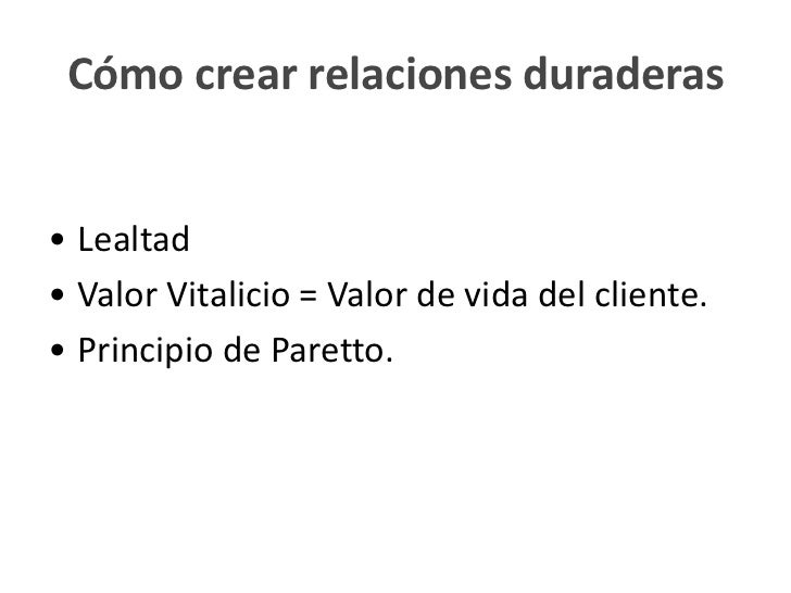 Cómo crear relaciones duraderas• Lealtad• Valor Vitalicio = Valor de vida del cliente.• Principio de Paretto.
