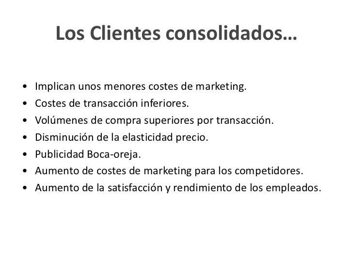 Los Clientes consolidados…•   Implican unos menores costes de marketing.•   Costes de transacción inferiores.•   Volúmenes...