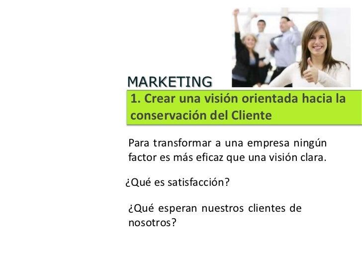 MARKETING1. Crear una visión orientada hacia laconservación del ClientePara transformar a una empresa ningúnfactor es más ...