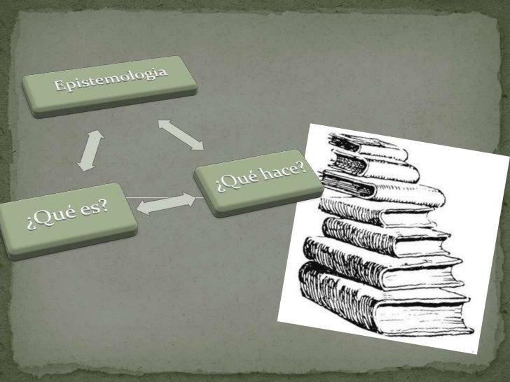  La epistemología es la doctrina de los fundamentos y métodos del conocimiento científico. También conocida como gnoseolo...