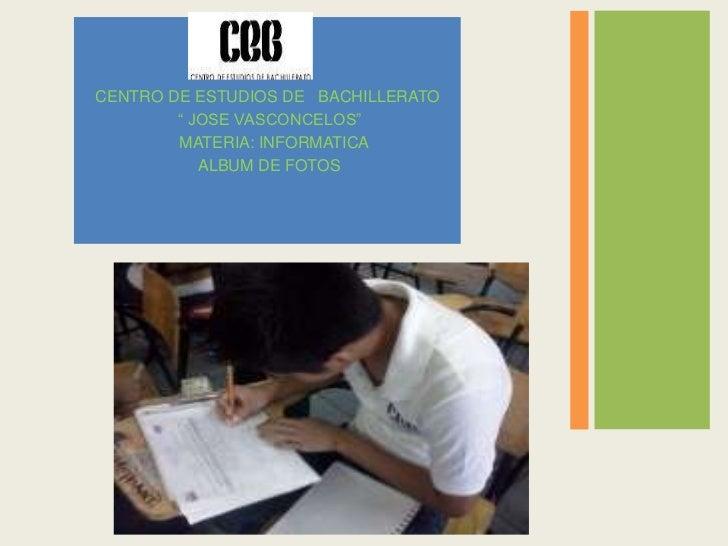 "CENTRO DE ESTUDIOS DE BACHILLERATO        "" JOSE VASCONCELOS""        MATERIA: INFORMATICA           ALBUM DE FOTOS"