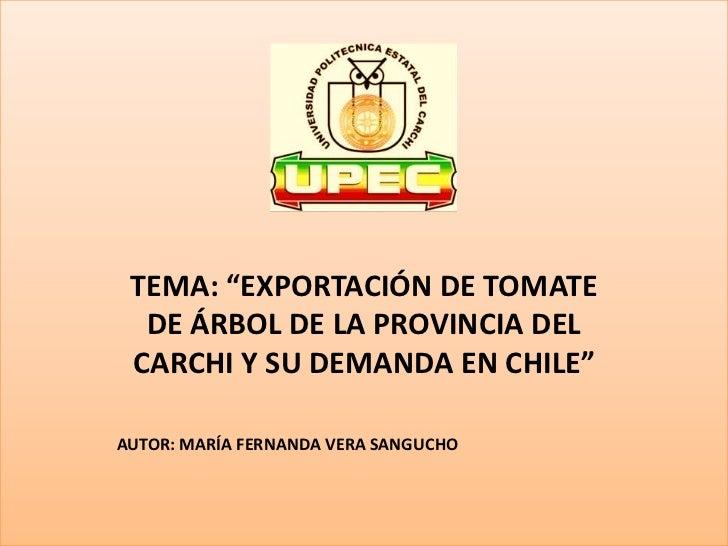 """TEMA: """"EXPORTACIÓN DE TOMATE  DE ÁRBOL DE LA PROVINCIA DEL CARCHI Y SU DEMANDA EN CHILE""""AUTOR: MARÍA FERNANDA VERA SANGUCHO"""