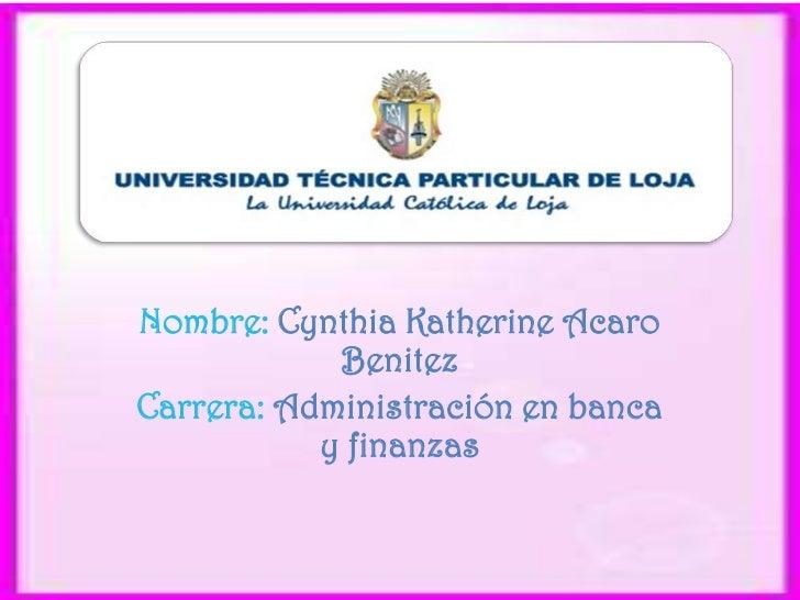 Nombre: Cynthia Katherine Acaro            BenitezCarrera: Administración en banca           y finanzas