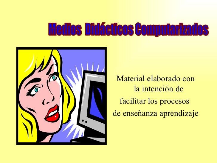 <ul><li>Material elaborado con la intención de  </li></ul><ul><li>facilitar los procesos  </li></ul><ul><li>de enseñanza a...