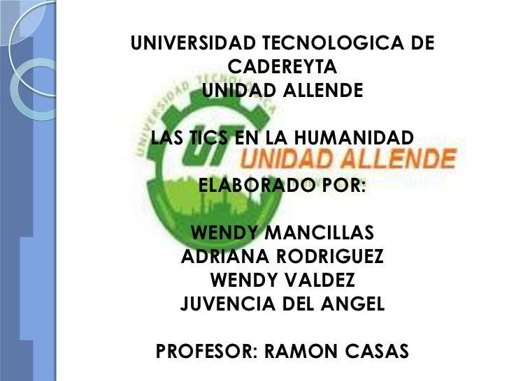 UNIVERSIDAD TECNOLOGICA DE         CADEREYTA      UNIDAD ALLENDE LAS TICS EN LA HUMANIDAD     ELABORADO POR:     WENDY MAN...