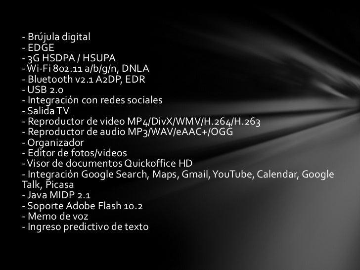 <ul><li>- Brújula digital - EDGE - 3G HSDPA / HSUPA - Wi-Fi 802.11 a/b/g/n, DNLA - Bluetooth v2.1 A2DP, EDR - USB 2.0 - In...