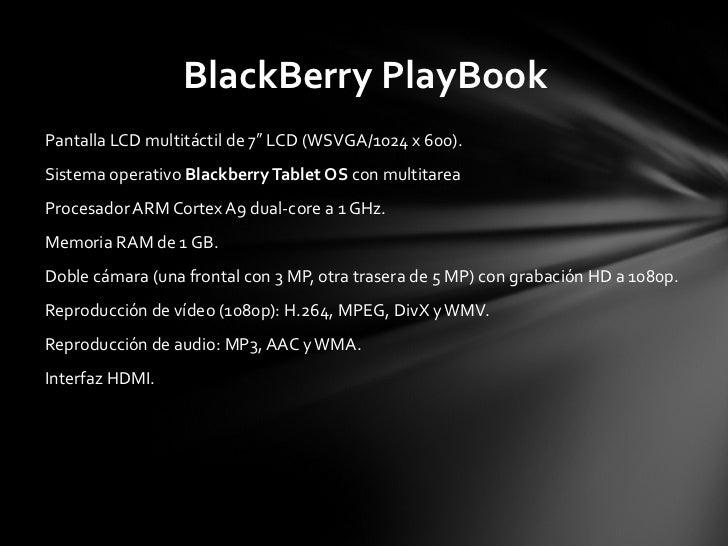 <ul><li>Pantalla LCD multitáctil de 7″ LCD (WSVGA/1024 x 600). </li></ul><ul><li>Sistema operativo  Blackberry Tablet OS  ...