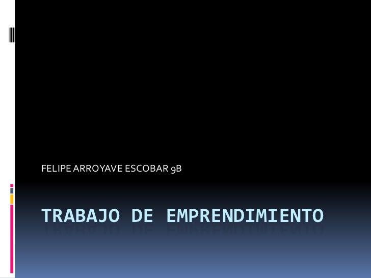 FELIPE ARROYAVE ESCOBAR 9BTRABAJO DE EMPRENDIMIENTO