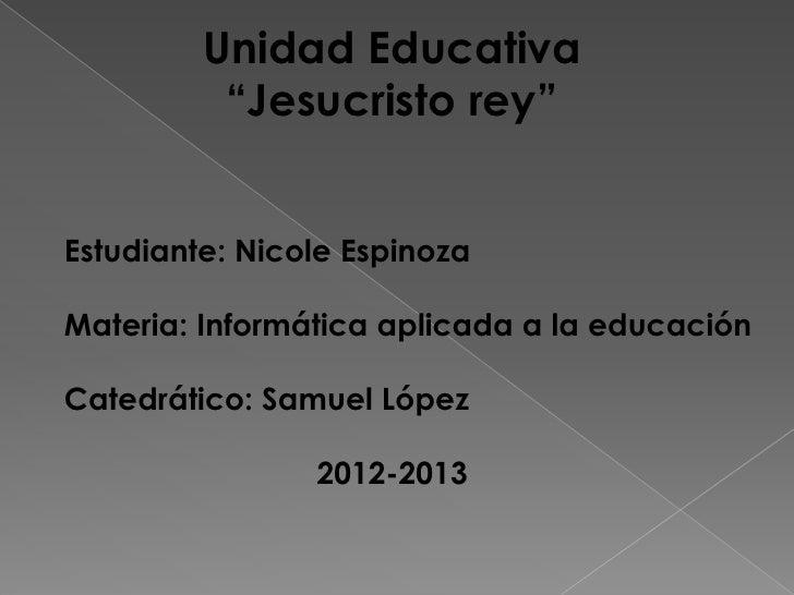 """Unidad Educativa          """"Jesucristo rey""""Estudiante: Nicole EspinozaMateria: Informática aplicada a la educaciónCatedráti..."""
