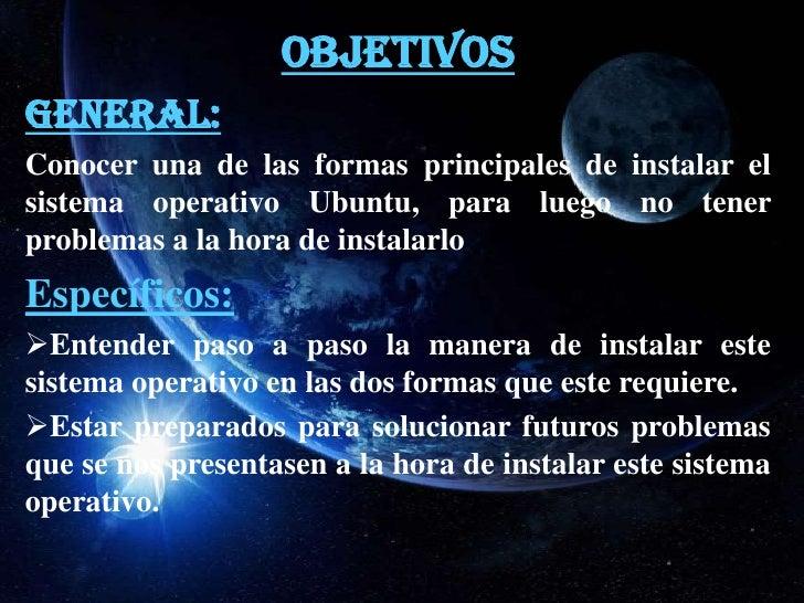 OBJETIVOSGENERAL:Conocer una de las formas principales de instalar elsistema operativo Ubuntu, para luego no tenerproblema...