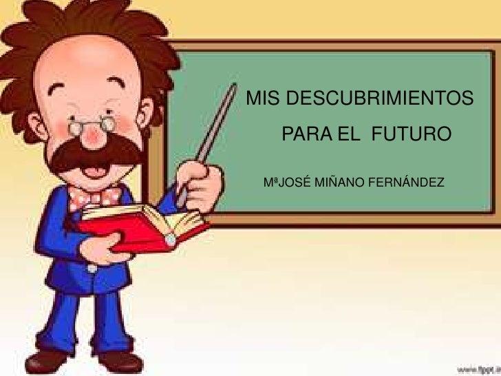 MIS DESCUBRIMIENTOS   PARA EL FUTURO MªJOSÉ MIÑANO FERNÁNDEZ