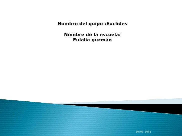 Nombre del quipo :Euclides  Nombre de la escuela:    Eulalia guzmán                             20/06/2012
