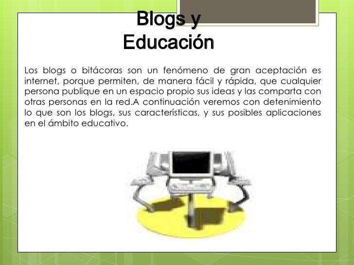 Blogs y                       EducaciónLos blogs o bitácoras son un fenómeno de gran aceptación esinternet, porque permite...