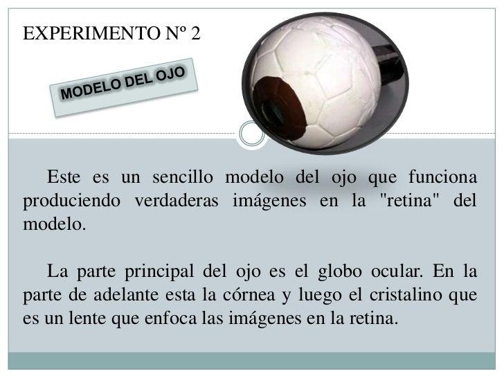 """EXPERIMENTO Nº 2   Este es un sencillo modelo del ojo que funcionaproduciendo verdaderas imágenes en la """"retina"""" delmodelo..."""