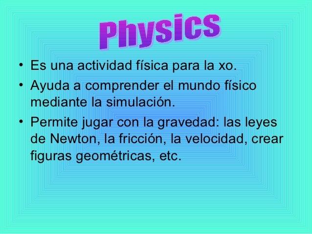 • Es una actividad física para la xo.• Ayuda a comprender el mundo físico  mediante la simulación.• Permite jugar con la g...