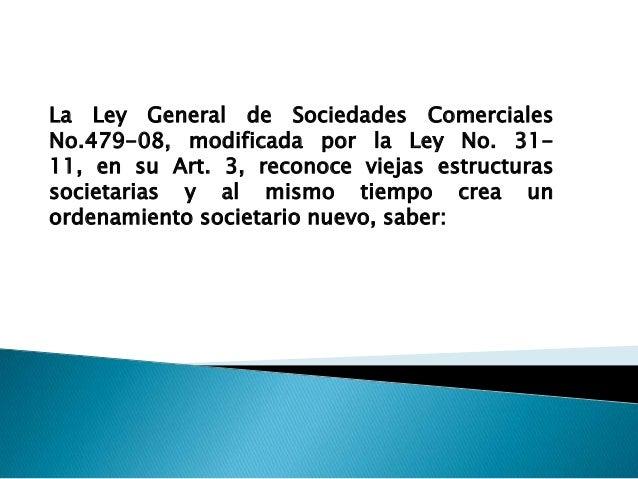La Ley General de Sociedades ComercialesNo.479-08, modificada por la Ley No. 31-11, en su Art. 3, reconoce viejas estructu...