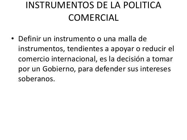 INSTRUMENTOS DE LA POLITICA           COMERCIAL• Definir un instrumento o una malla de  instrumentos, tendientes a apoyar ...