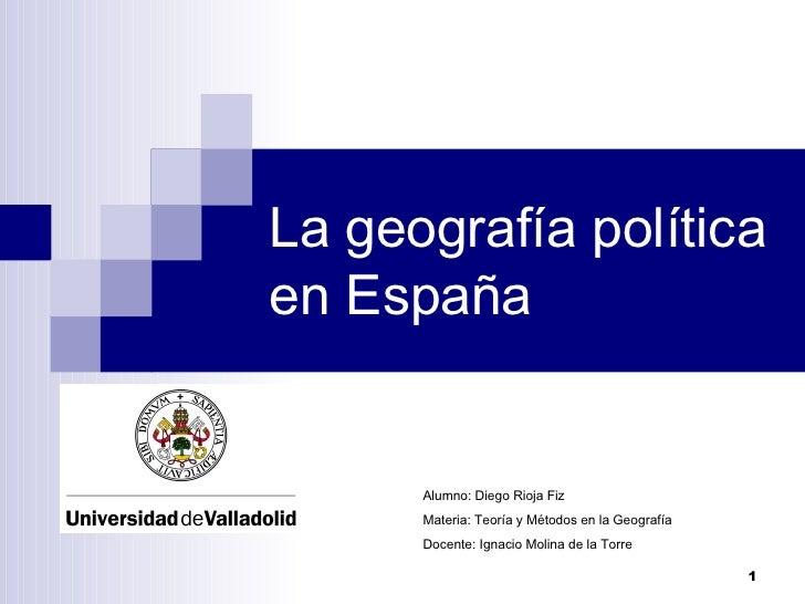 La geografía política en España Alumno: Diego Rioja Fiz Materia: Teoría y Métodos en la Geografía Docente: Ignacio Molina ...